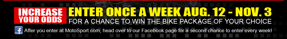 After you enter at MotoSport.com, head over to our Facebook page for a second chance to enter every week!