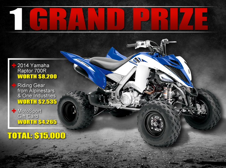 Grand Prize: 2014 Yamaha Raptor 700R worth $8,200 + Riding Gear from Alpinestars and One Industries worth $2,535 + Motosport Gift Card worth $4,265. TOTAL: $15,000