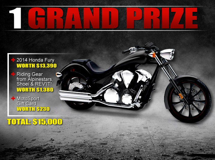 Grand Prize: 2014 Honda Fury worth $13,390 + Riding Gear from Alpinestars, Shoei and REV'IT! worth $1,380 + Motosport Gift Card worth $230. TOTAL: $15,000