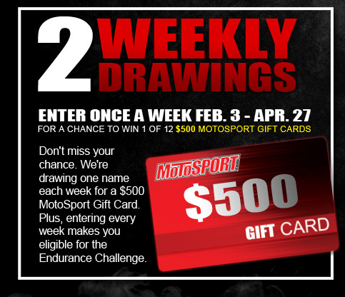 Weekly Drawings - Enter once a week Feb 3 - Apr 27 for a chance to win 1 of 12 $500 Motosport Gift Cards.