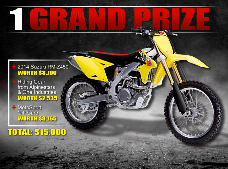 Grand Prize: 2014 Suzuki RM-Z450 worth $8,700 + Riding Gear from Alpinestars and One Industries worth $2,535 + Motosport Gift Card worth $3,765. TOTAL: $15,000