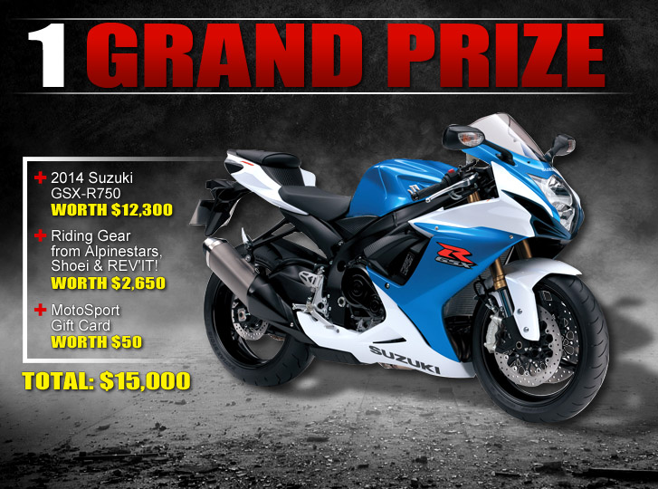 Grand Prize: 2014 Suzuki GSX-750 worth $12,300 + Riding Gear from Alpinestars, Shoei and REV'IT! worth $2,650 + Motosport Gift Card worth $50. TOTAL: $15,000