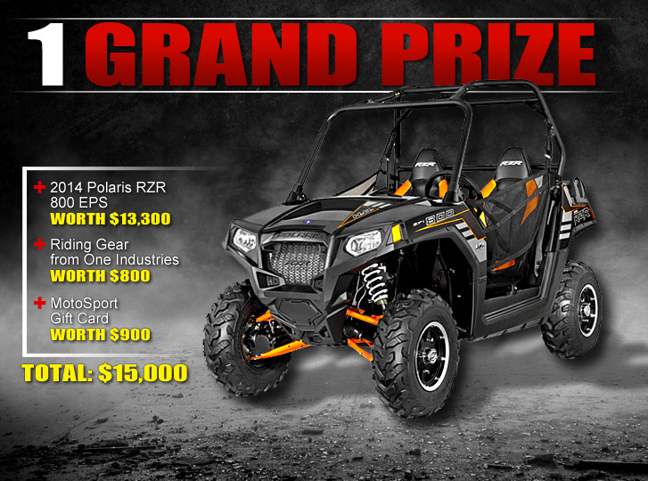 Grand Prize: 2014 Polaris RZR 800 EPS worth $13,300 + Riding Gear from One Industries worth $800 + Motosport Gift Card worth $900. TOTAL: $15,000